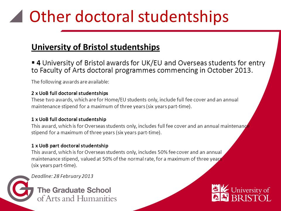 University of Bristol studentships 4 University of Bristol awards for UK/EU and Overseas students for entry to Faculty of Arts doctoral programmes commencing in October 2013.