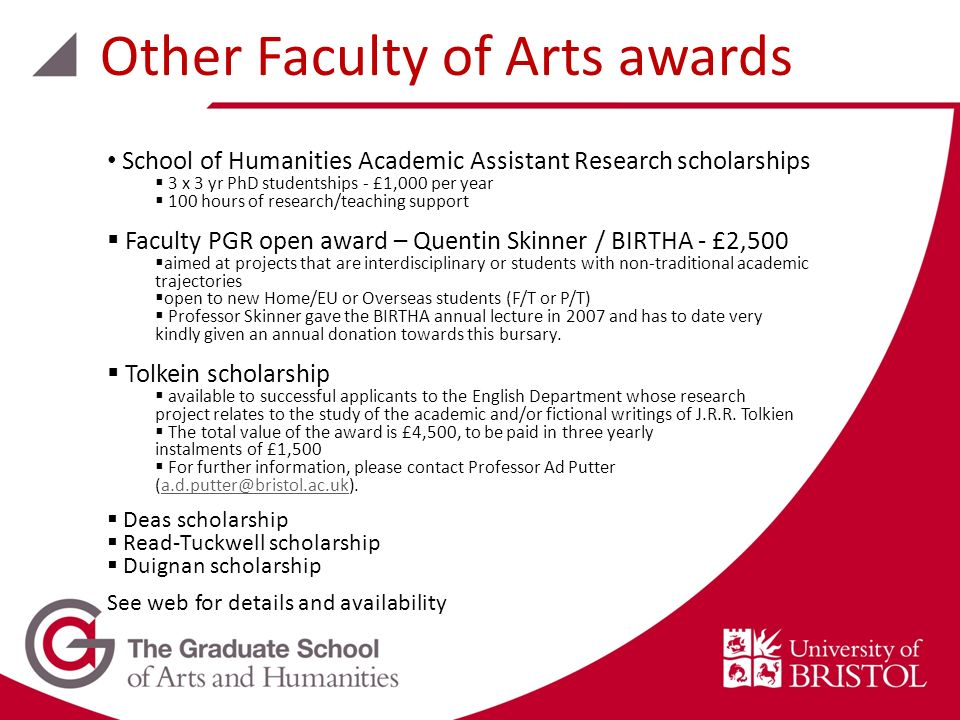 School of Humanities Academic Assistant Research scholarships 3 x 3 yr PhD studentships - £1,000 per year 100 hours of research/teaching support Faculty PGR open award – Quentin Skinner / BIRTHA - £2,500 aimed at projects that are interdisciplinary or students with non-traditional academic trajectories open to new Home/EU or Overseas students (F/T or P/T) Professor Skinner gave the BIRTHA annual lecture in 2007 and has to date very kindly given an annual donation towards this bursary.