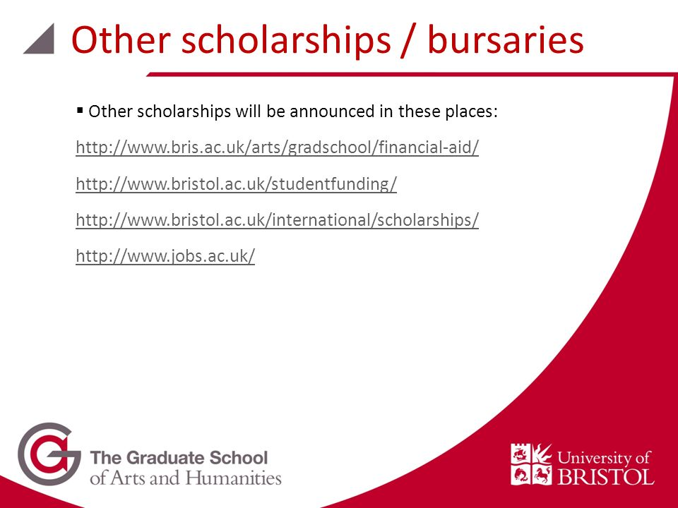 Other scholarships will be announced in these places: http://www.bris.ac.uk/arts/gradschool/financial-aid/ http://www.bristol.ac.uk/studentfunding/ http://www.bristol.ac.uk/international/scholarships/ http://www.jobs.ac.uk/ Other scholarships / bursaries