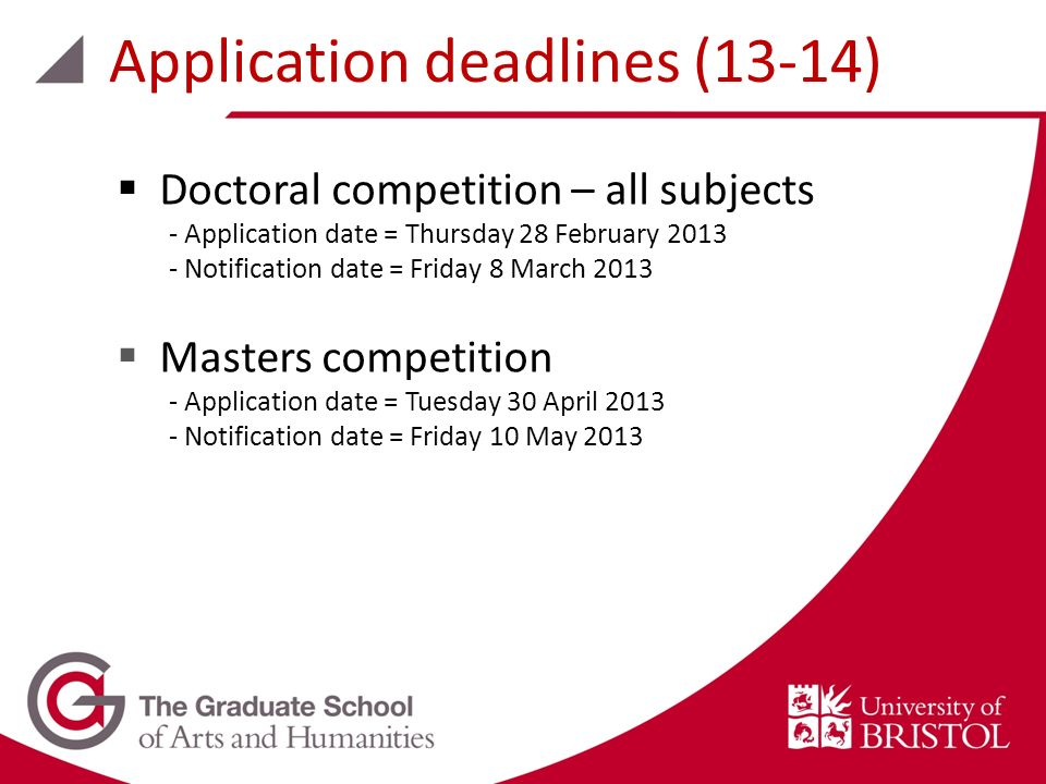 Doctoral competition – all subjects - Application date = Thursday 28 February 2013 - Notification date = Friday 8 March 2013 Masters competition - Application date = Tuesday 30 April 2013 - Notification date = Friday 10 May 2013 Application deadlines (13-14)