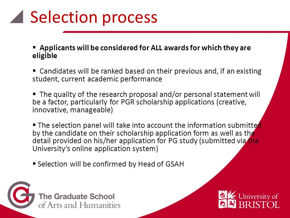 Applicants will be considered for ALL awards for which they are eligible Candidates will be ranked based on their previous and, if an existing student, current academic performance The quality of the research proposal and/or personal statement will be a factor, particularly for PGR scholarship applications (creative, innovative, manageable) The selection panel will take into account the information submitted by the candidate on their scholarship application form as well as the detail provided on his/her application for PG study (submitted via the Universitys online application system) Selection will be confirmed by Head of GSAH Selection process
