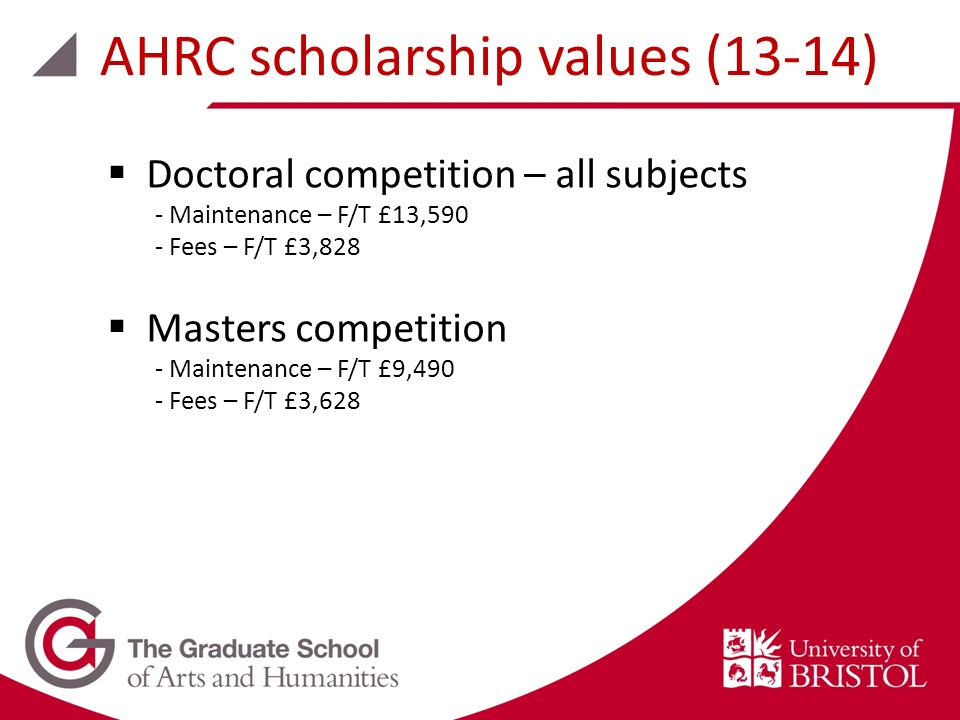 Doctoral competition – all subjects - Maintenance – F/T £13,590 - Fees – F/T £3,828 Masters competition - Maintenance – F/T £9,490 - Fees – F/T £3,628 AHRC scholarship values (13-14)