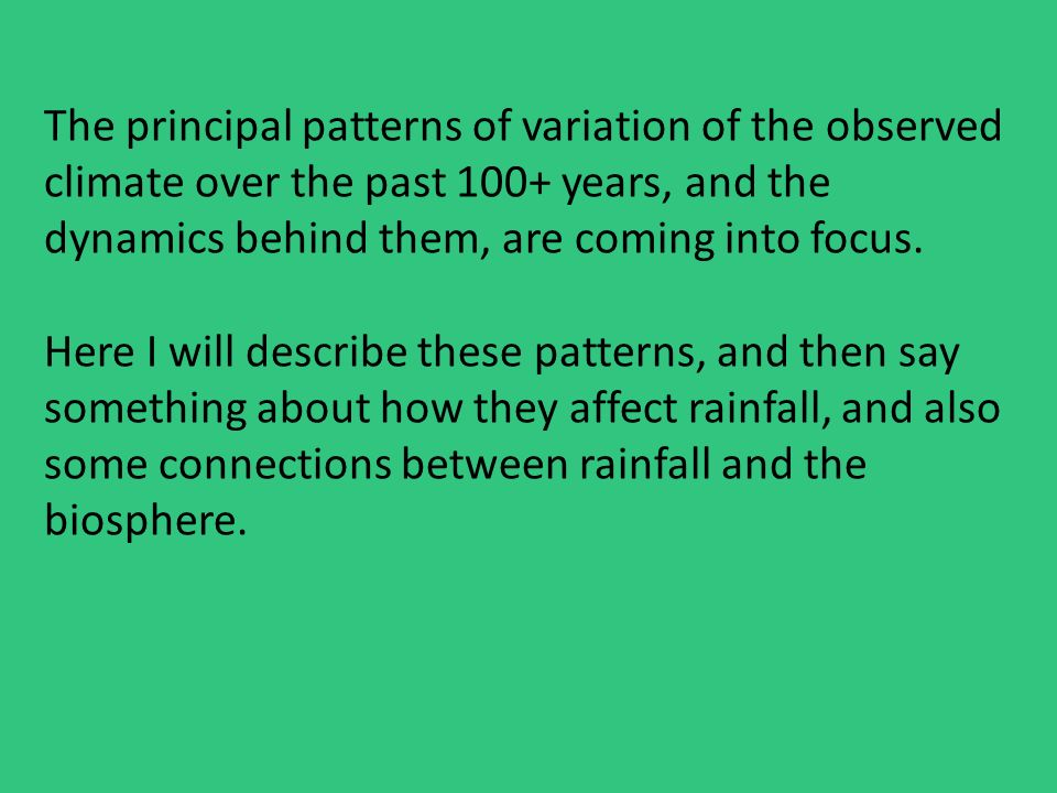 The principal patterns of variation of the observed climate over the past 100+ years, and the dynamics behind them, are coming into focus.