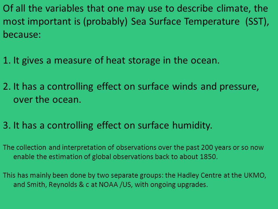 Of all the variables that one may use to describe climate, the most important is (probably) Sea Surface Temperature (SST), because: 1.It gives a measure of heat storage in the ocean.