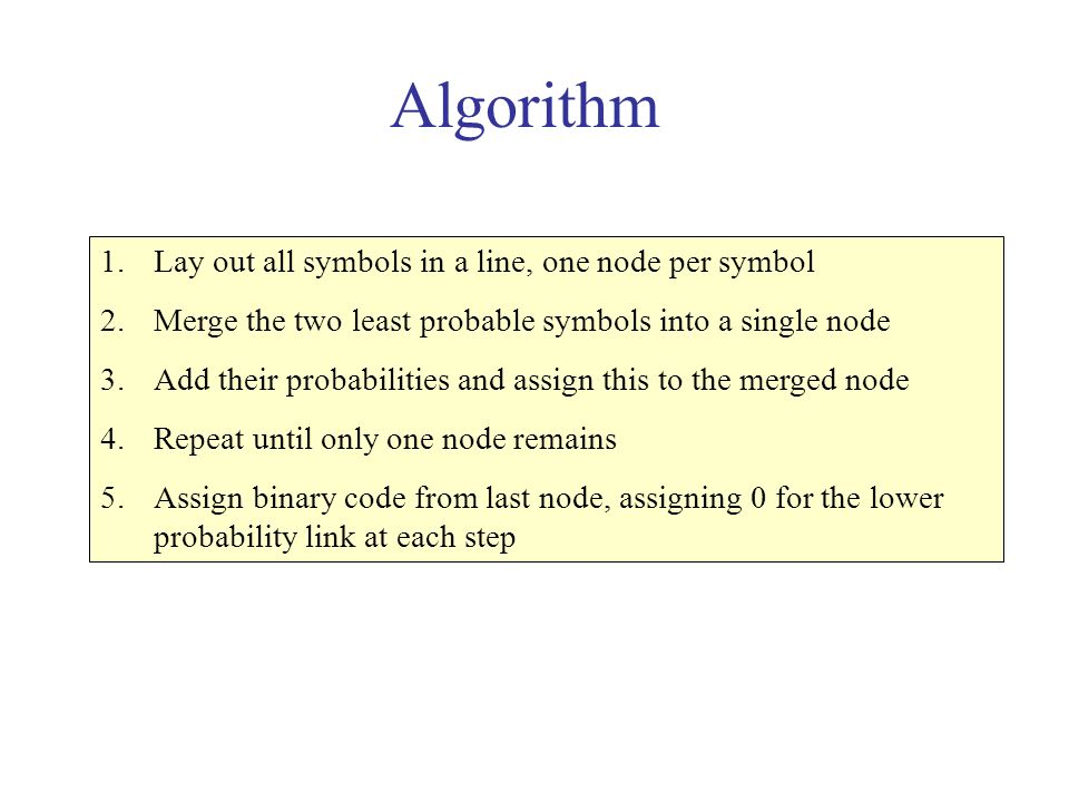 Algorithm 1.Lay out all symbols in a line, one node per symbol 2.Merge the two least probable symbols into a single node 3.Add their probabilities and assign this to the merged node 4.Repeat until only one node remains 5.Assign binary code from last node, assigning 0 for the lower probability link at each step
