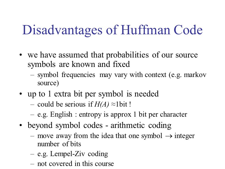 Disadvantages of Huffman Code we have assumed that probabilities of our source symbols are known and fixed –symbol frequencies may vary with context (e.g.