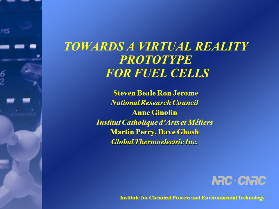 Institute for Chemical Process and Environmental Technology TOWARDS A VIRTUAL REALITY PROTOTYPE FOR FUEL CELLS Steven Beale Ron Jerome Steven Beale Ron Jerome National Research Council Anne Ginolin Institut Catholique dArts et Métiers Martin Perry, Dave Ghosh Global Thermoelectric Inc.