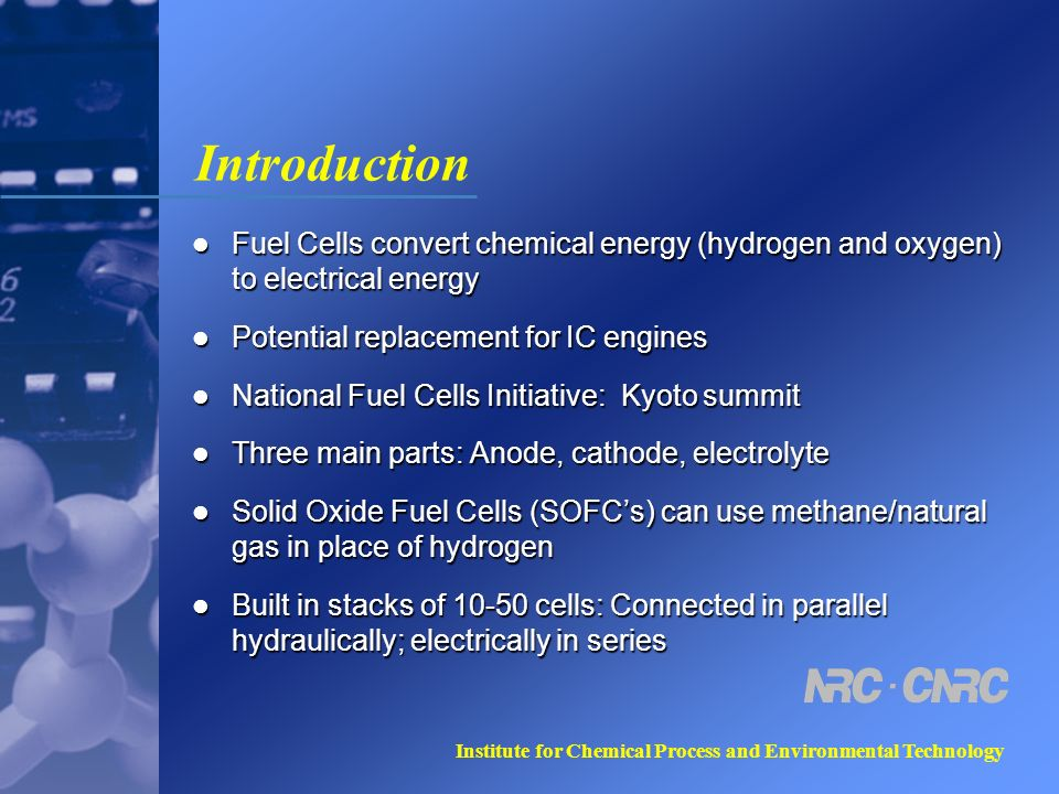 Institute for Chemical Process and Environmental Technology Introduction Fuel Cells convert chemical energy (hydrogen and oxygen) to electrical energy Fuel Cells convert chemical energy (hydrogen and oxygen) to electrical energy Potential replacement for IC engines Potential replacement for IC engines National Fuel Cells Initiative: Kyoto summit National Fuel Cells Initiative: Kyoto summit Three main parts: Anode, cathode, electrolyte Three main parts: Anode, cathode, electrolyte Solid Oxide Fuel Cells (SOFCs) can use methane/natural gas in place of hydrogen Solid Oxide Fuel Cells (SOFCs) can use methane/natural gas in place of hydrogen Built in stacks of 10-50 cells: Connected in parallel hydraulically; electrically in series Built in stacks of 10-50 cells: Connected in parallel hydraulically; electrically in series