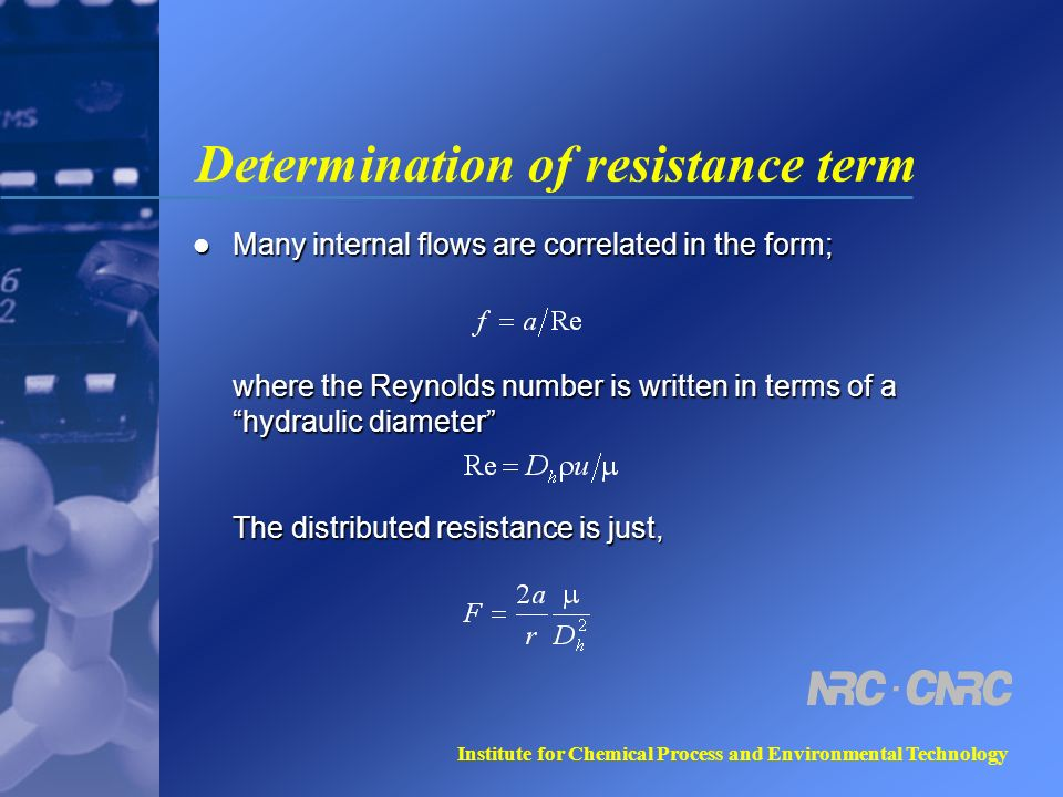 Institute for Chemical Process and Environmental Technology Determination of resistance term Many internal flows are correlated in the form; where the Reynolds number is written in terms of a hydraulic diameter The distributed resistance is just, Many internal flows are correlated in the form; where the Reynolds number is written in terms of a hydraulic diameter The distributed resistance is just,