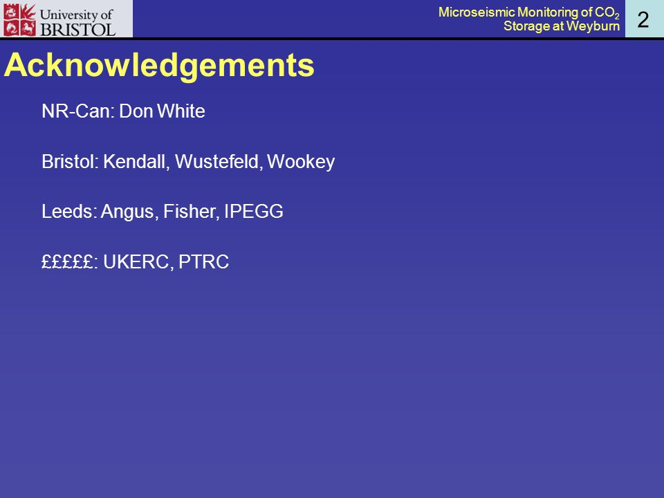 Acknowledgements NR-Can: Don White Bristol: Kendall, Wustefeld, Wookey Leeds: Angus, Fisher, IPEGG £££££: UKERC, PTRC 2 Microseismic Monitoring of CO 2 Storage at Weyburn