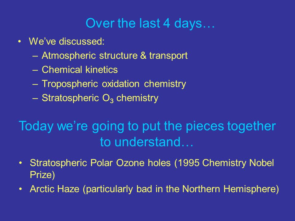 Over the last 4 days… Weve discussed: –Atmospheric structure & transport –Chemical kinetics –Tropospheric oxidation chemistry –Stratospheric O 3 chemistry Today were going to put the pieces together to understand… Stratospheric Polar Ozone holes (1995 Chemistry Nobel Prize) Arctic Haze (particularly bad in the Northern Hemisphere)