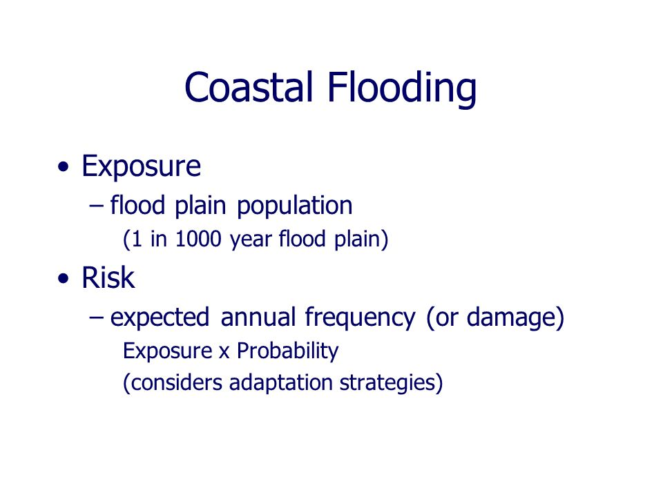 Coastal Flooding Exposure –flood plain population (1 in 1000 year flood plain) Risk –expected annual frequency (or damage) Exposure x Probability (considers adaptation strategies)