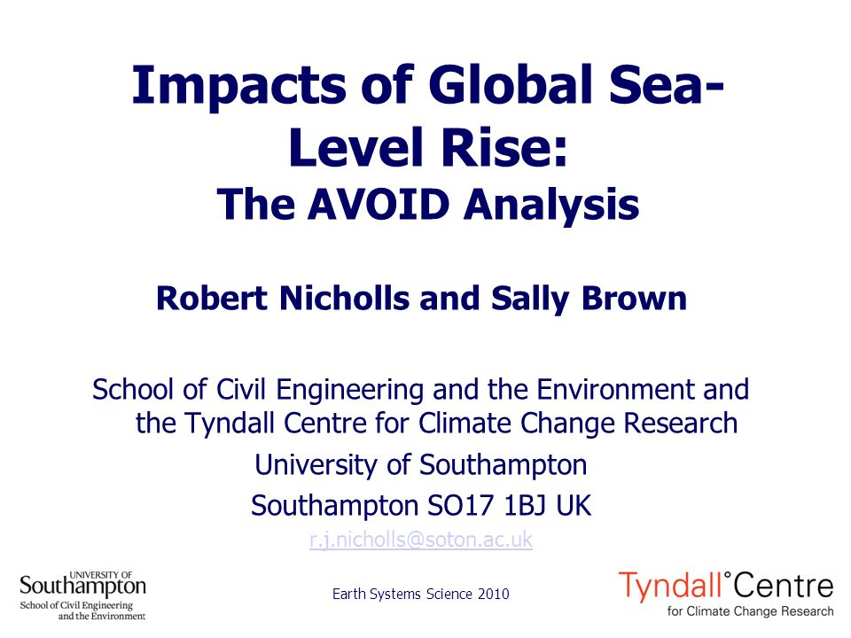 Impacts of Global Sea- Level Rise: The AVOID Analysis Robert Nicholls and Sally Brown School of Civil Engineering and the Environment and the Tyndall Centre for Climate Change Research University of Southampton Southampton SO17 1BJ UK r.j.nicholls@soton.ac.uk Earth Systems Science 2010