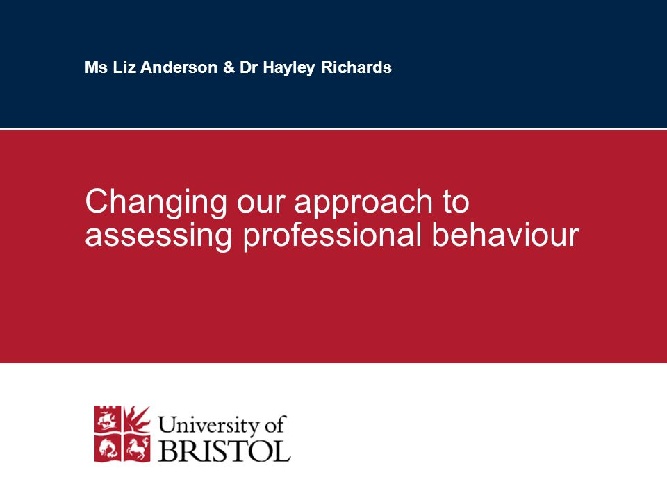 Ms Liz Anderson & Dr Hayley Richards Changing our approach to assessing professional behaviour