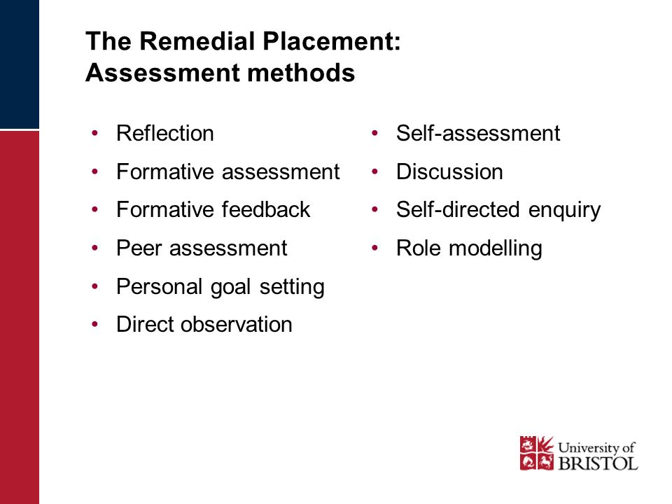 The Remedial Placement: Assessment methods Reflection Formative assessment Formative feedback Peer assessment Personal goal setting Direct observation Self-assessment Discussion Self-directed enquiry Role modelling