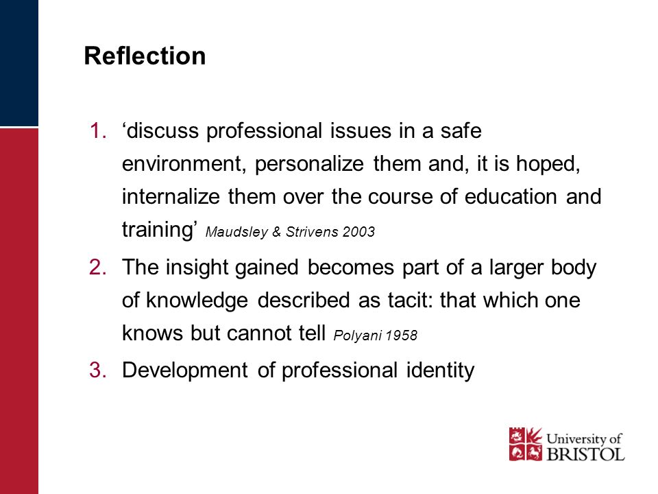 Reflection 1.discuss professional issues in a safe environment, personalize them and, it is hoped, internalize them over the course of education and training Maudsley & Strivens 2003 2.The insight gained becomes part of a larger body of knowledge described as tacit: that which one knows but cannot tell Polyani 1958 3.Development of professional identity