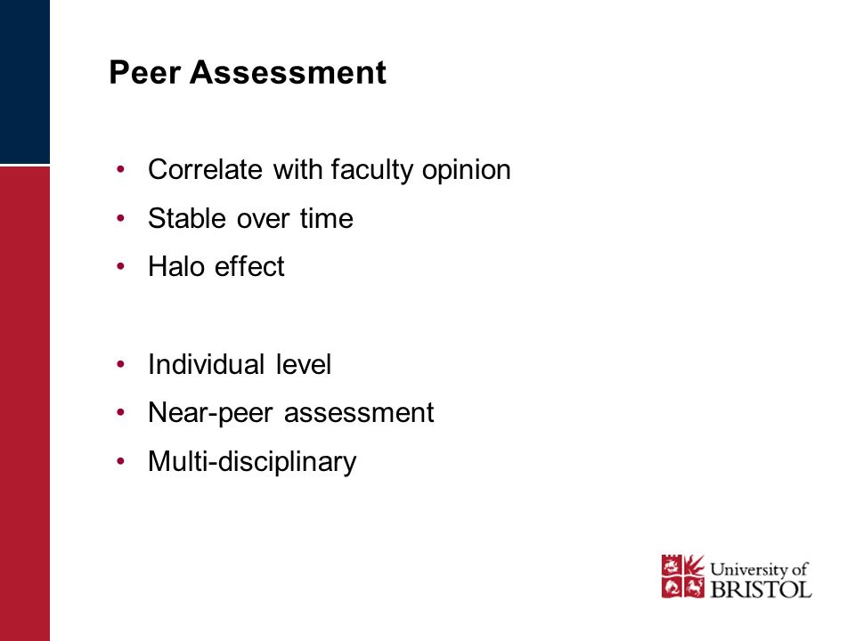 Peer Assessment Correlate with faculty opinion Stable over time Halo effect Individual level Near-peer assessment Multi-disciplinary