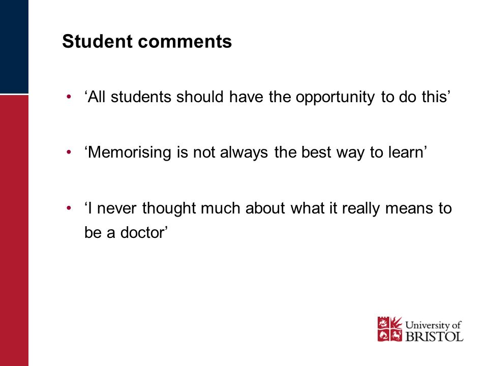 Student comments All students should have the opportunity to do this Memorising is not always the best way to learn I never thought much about what it really means to be a doctor