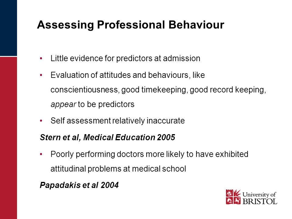 Assessing Professional Behaviour Little evidence for predictors at admission Evaluation of attitudes and behaviours, like conscientiousness, good timekeeping, good record keeping, appear to be predictors Self assessment relatively inaccurate Stern et al, Medical Education 2005 Poorly performing doctors more likely to have exhibited attitudinal problems at medical school Papadakis et al 2004