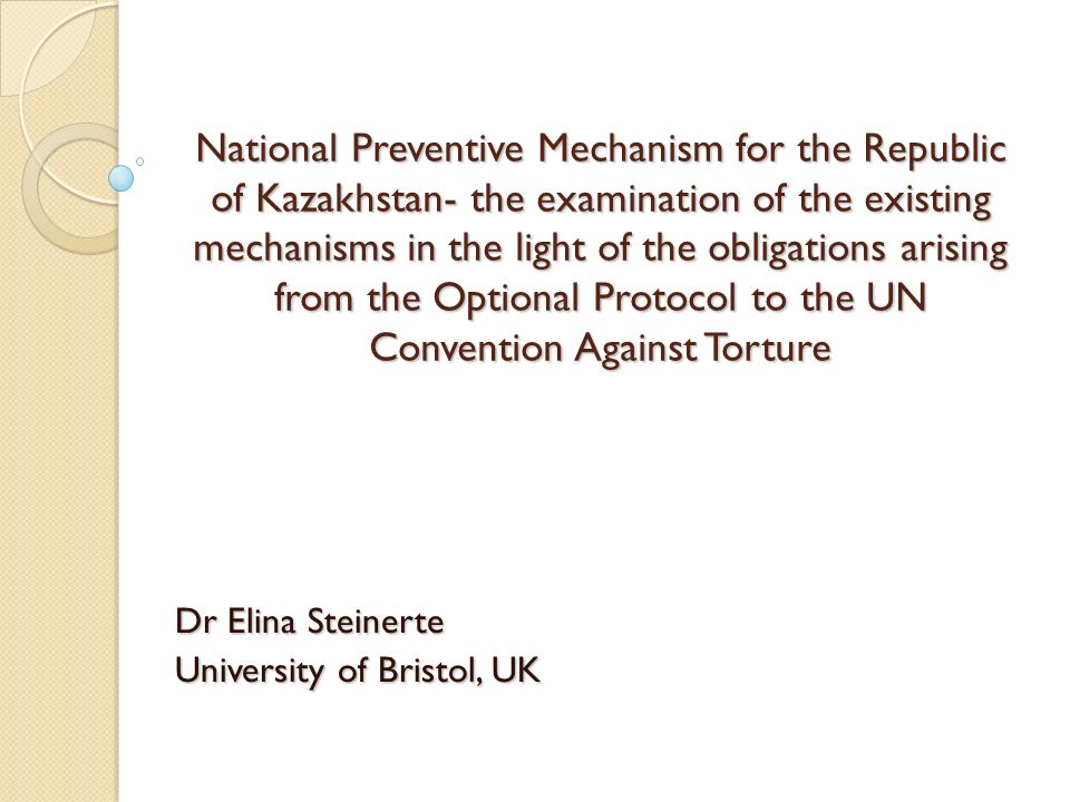 National Preventive Mechanism for the Republic of Kazakhstan- the examination of the existing mechanisms in the light of the obligations arising from the Optional Protocol to the UN Convention Against Torture Dr Elina Steinerte University of Bristol, UK