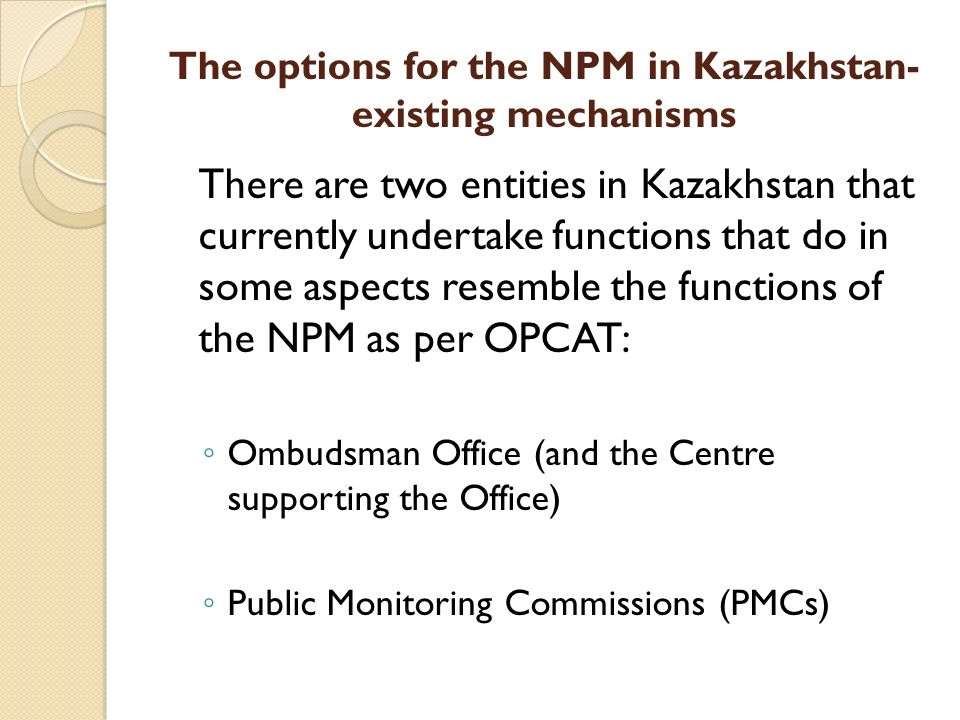 The options for the NPM in Kazakhstan- existing mechanisms There are two entities in Kazakhstan that currently undertake functions that do in some aspects resemble the functions of the NPM as per OPCAT: Ombudsman Office (and the Centre supporting the Office) Public Monitoring Commissions (PMCs)