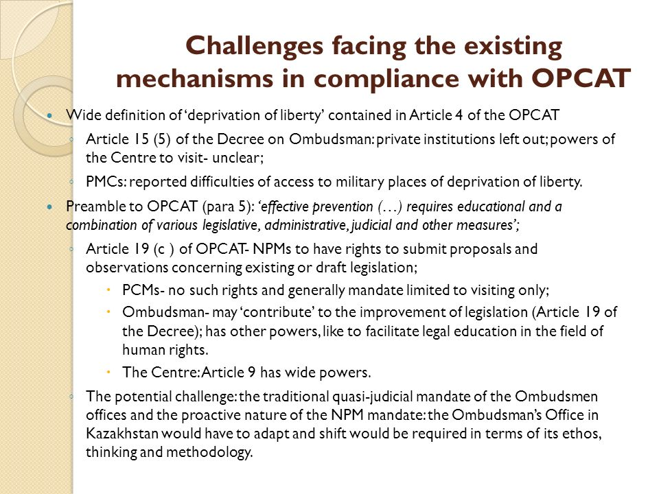 Challenges facing the existing mechanisms in compliance with OPCAT Wide definition of deprivation of liberty contained in Article 4 of the OPCAT Article 15 (5) of the Decree on Ombudsman: private institutions left out; powers of the Centre to visit- unclear; PMCs: reported difficulties of access to military places of deprivation of liberty.