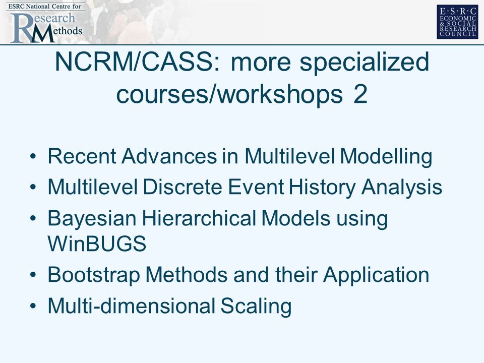 NCRM/CASS: more specialized courses/workshops 2 Recent Advances in Multilevel Modelling Multilevel Discrete Event History Analysis Bayesian Hierarchical Models using WinBUGS Bootstrap Methods and their Application Multi-dimensional Scaling