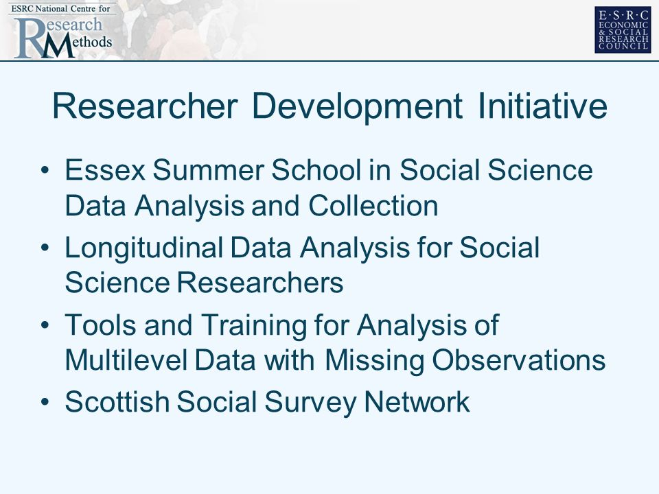Researcher Development Initiative Essex Summer School in Social Science Data Analysis and Collection Longitudinal Data Analysis for Social Science Researchers Tools and Training for Analysis of Multilevel Data with Missing Observations Scottish Social Survey Network