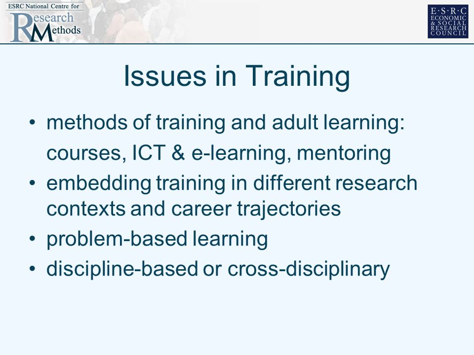 Issues in Training methods of training and adult learning: courses, ICT & e-learning, mentoring embedding training in different research contexts and career trajectories problem-based learning discipline-based or cross-disciplinary