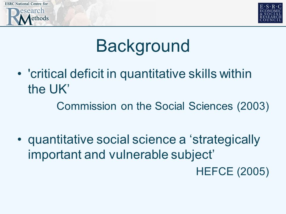Background critical deficit in quantitative skills within the UK Commission on the Social Sciences (2003) quantitative social science a strategically important and vulnerable subject HEFCE (2005)