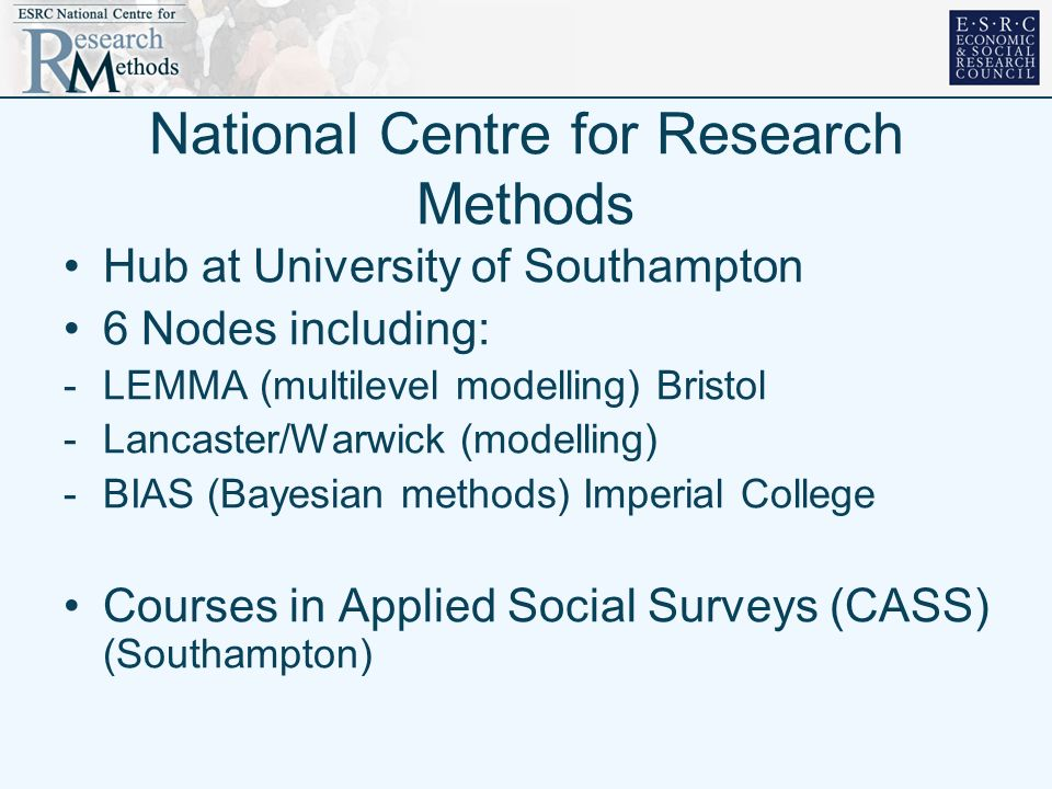 National Centre for Research Methods Hub at University of Southampton 6 Nodes including: -LEMMA (multilevel modelling) Bristol -Lancaster/Warwick (modelling) -BIAS (Bayesian methods) Imperial College Courses in Applied Social Surveys (CASS) (Southampton)
