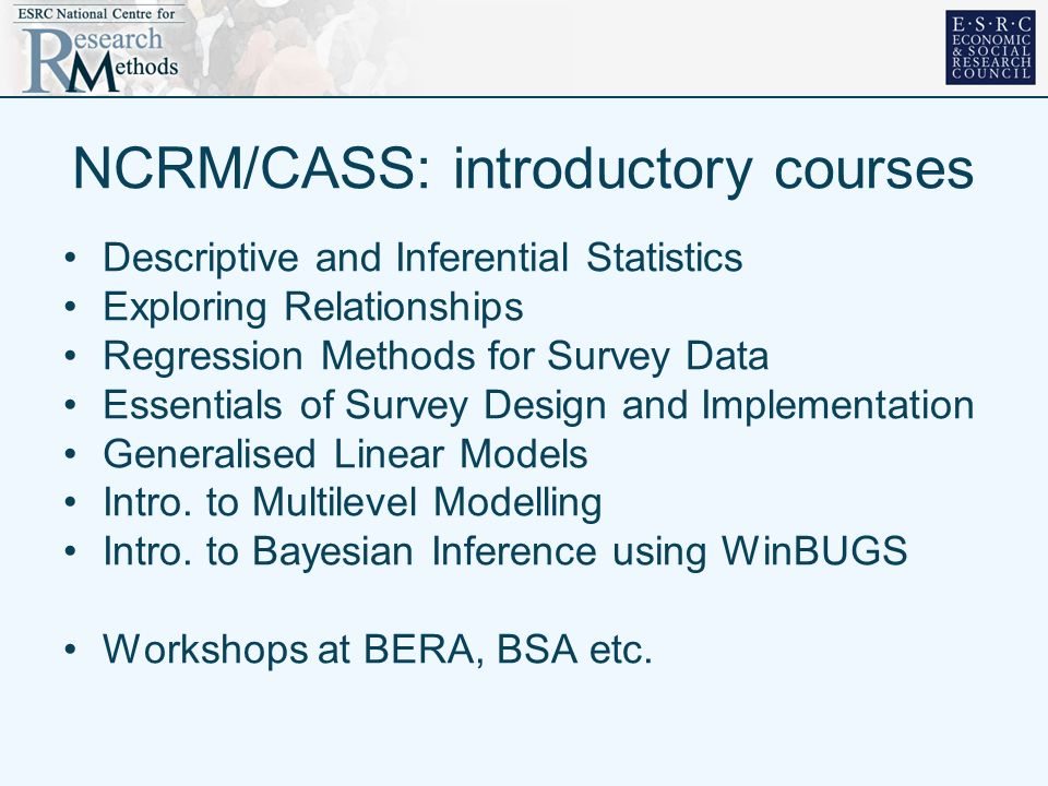 NCRM/CASS: introductory courses Descriptive and Inferential Statistics Exploring Relationships Regression Methods for Survey Data Essentials of Survey Design and Implementation Generalised Linear Models Intro.