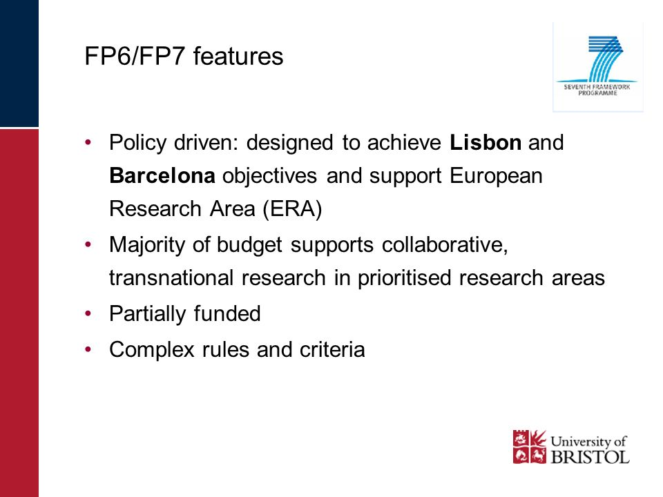 Policy driven: designed to achieve Lisbon and Barcelona objectives and support European Research Area (ERA) Majority of budget supports collaborative, transnational research in prioritised research areas Partially funded Complex rules and criteria FP6/FP7 features