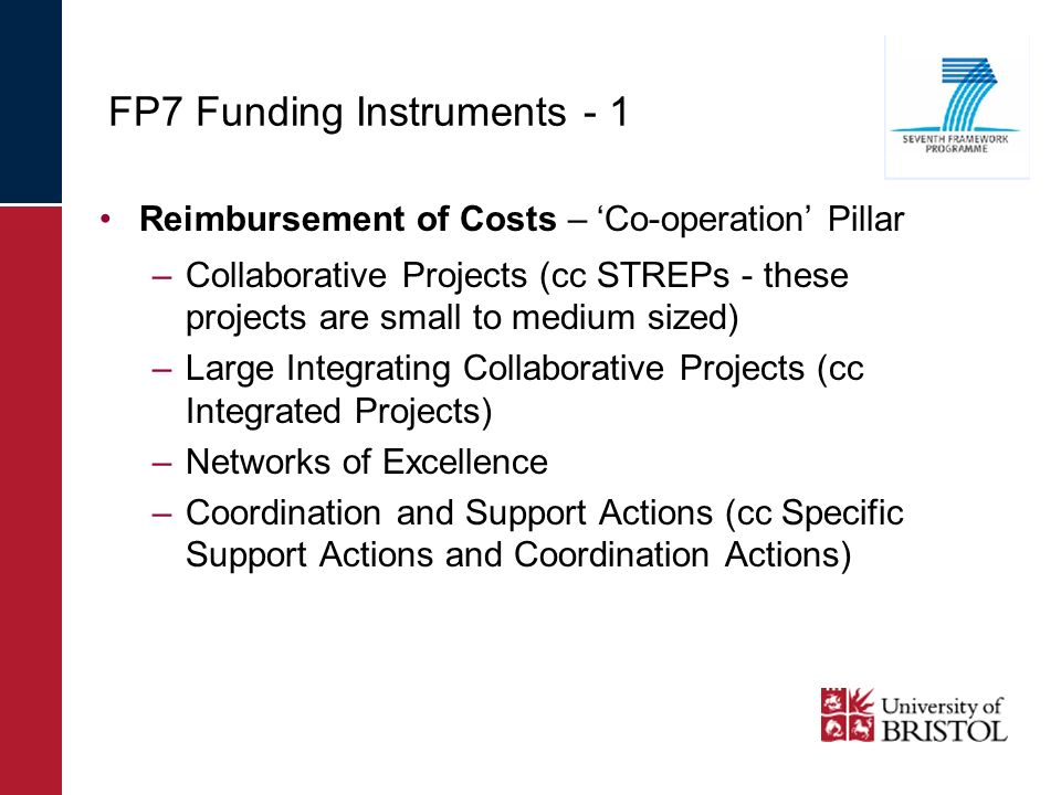 FP7 Funding Instruments - 1 Reimbursement of Costs – Co-operation Pillar –Collaborative Projects (cc STREPs - these projects are small to medium sized) –Large Integrating Collaborative Projects (cc Integrated Projects) –Networks of Excellence –Coordination and Support Actions (cc Specific Support Actions and Coordination Actions)