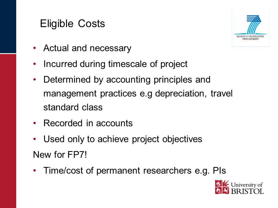 Eligible Costs Actual and necessary Incurred during timescale of project Determined by accounting principles and management practices e.g depreciation, travel standard class Recorded in accounts Used only to achieve project objectives New for FP7.
