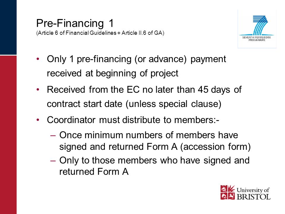 Pre-Financing 1 (Article 6 of Financial Guidelines + Article II.6 of GA) Only 1 pre-financing (or advance) payment received at beginning of project Received from the EC no later than 45 days of contract start date (unless special clause) Coordinator must distribute to members:- –Once minimum numbers of members have signed and returned Form A (accession form) –Only to those members who have signed and returned Form A