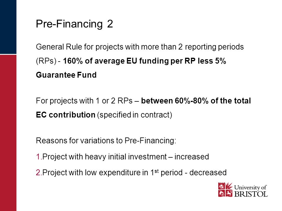 Pre-Financing 2 General Rule for projects with more than 2 reporting periods (RPs) - 160% of average EU funding per RP less 5% Guarantee Fund For projects with 1 or 2 RPs – between 60%-80% of the total EC contribution (specified in contract) Reasons for variations to Pre-Financing: 1.Project with heavy initial investment – increased 2.Project with low expenditure in 1 st period - decreased