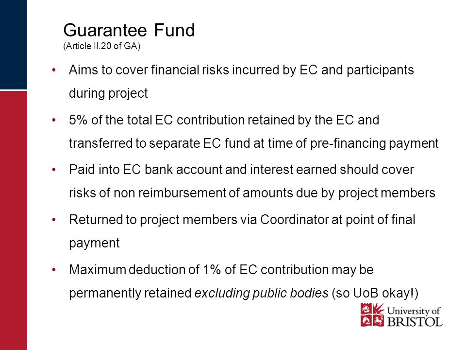 Guarantee Fund (Article II.20 of GA) Aims to cover financial risks incurred by EC and participants during project 5% of the total EC contribution retained by the EC and transferred to separate EC fund at time of pre-financing payment Paid into EC bank account and interest earned should cover risks of non reimbursement of amounts due by project members Returned to project members via Coordinator at point of final payment Maximum deduction of 1% of EC contribution may be permanently retained excluding public bodies (so UoB okay!)