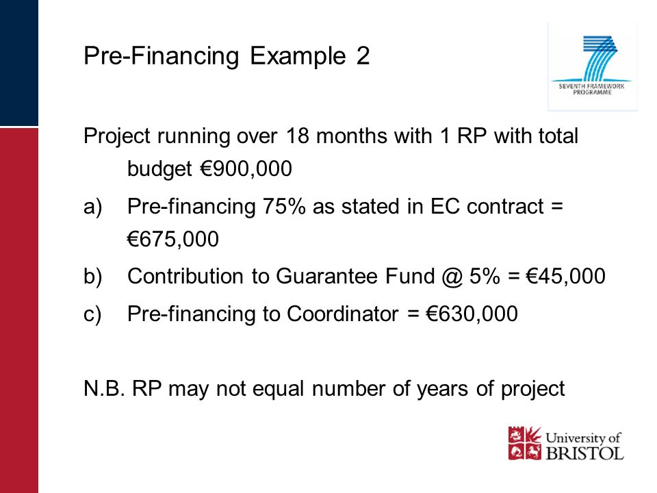 Pre-Financing Example 2 Project running over 18 months with 1 RP with total budget 900,000 a)Pre-financing 75% as stated in EC contract = 675,000 b)Contribution to Guarantee Fund @ 5% = 45,000 c)Pre-financing to Coordinator = 630,000 N.B.