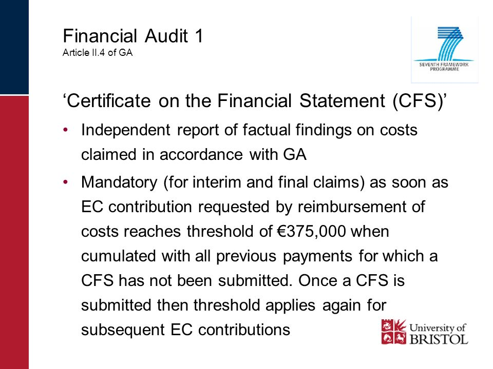 Financial Audit 1 Article II.4 of GA Certificate on the Financial Statement (CFS) Independent report of factual findings on costs claimed in accordance with GA Mandatory (for interim and final claims) as soon as EC contribution requested by reimbursement of costs reaches threshold of 375,000 when cumulated with all previous payments for which a CFS has not been submitted.