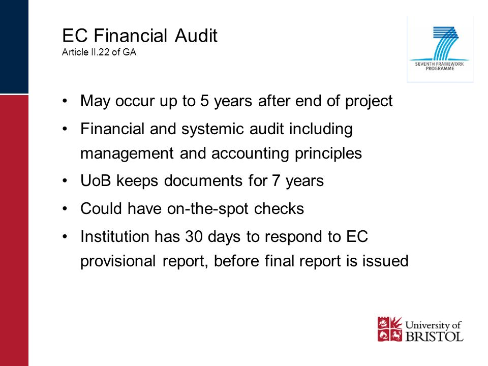 EC Financial Audit Article II.22 of GA May occur up to 5 years after end of project Financial and systemic audit including management and accounting principles UoB keeps documents for 7 years Could have on-the-spot checks Institution has 30 days to respond to EC provisional report, before final report is issued