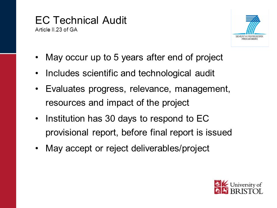 EC Technical Audit Article II.23 of GA May occur up to 5 years after end of project Includes scientific and technological audit Evaluates progress, relevance, management, resources and impact of the project Institution has 30 days to respond to EC provisional report, before final report is issued May accept or reject deliverables/project