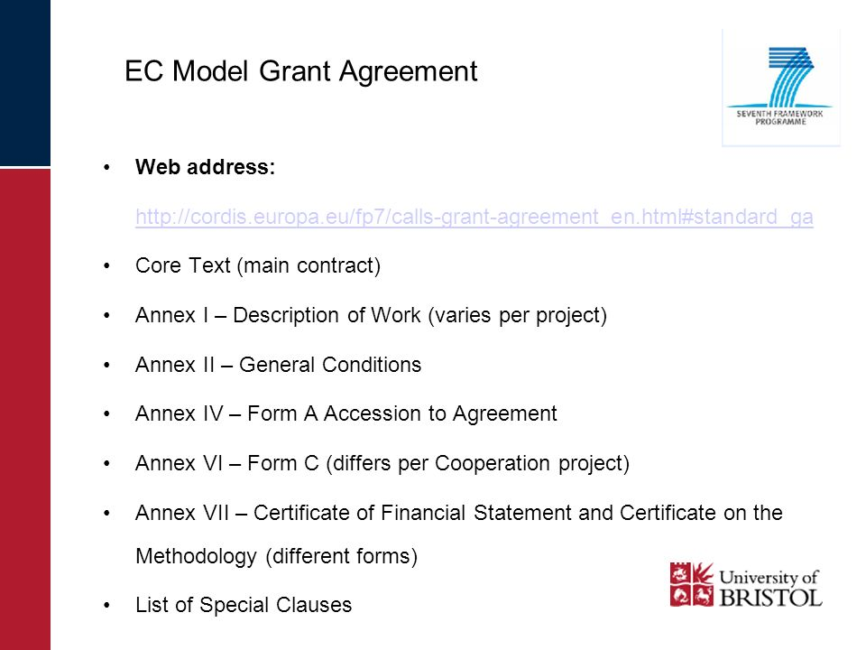 EC Model Grant Agreement Web address: http://cordis.europa.eu/fp7/calls-grant-agreement_en.html#standard_ga Core Text (main contract) Annex I – Description of Work (varies per project) Annex II – General Conditions Annex IV – Form A Accession to Agreement Annex VI – Form C (differs per Cooperation project) Annex VII – Certificate of Financial Statement and Certificate on the Methodology (different forms) List of Special Clauses