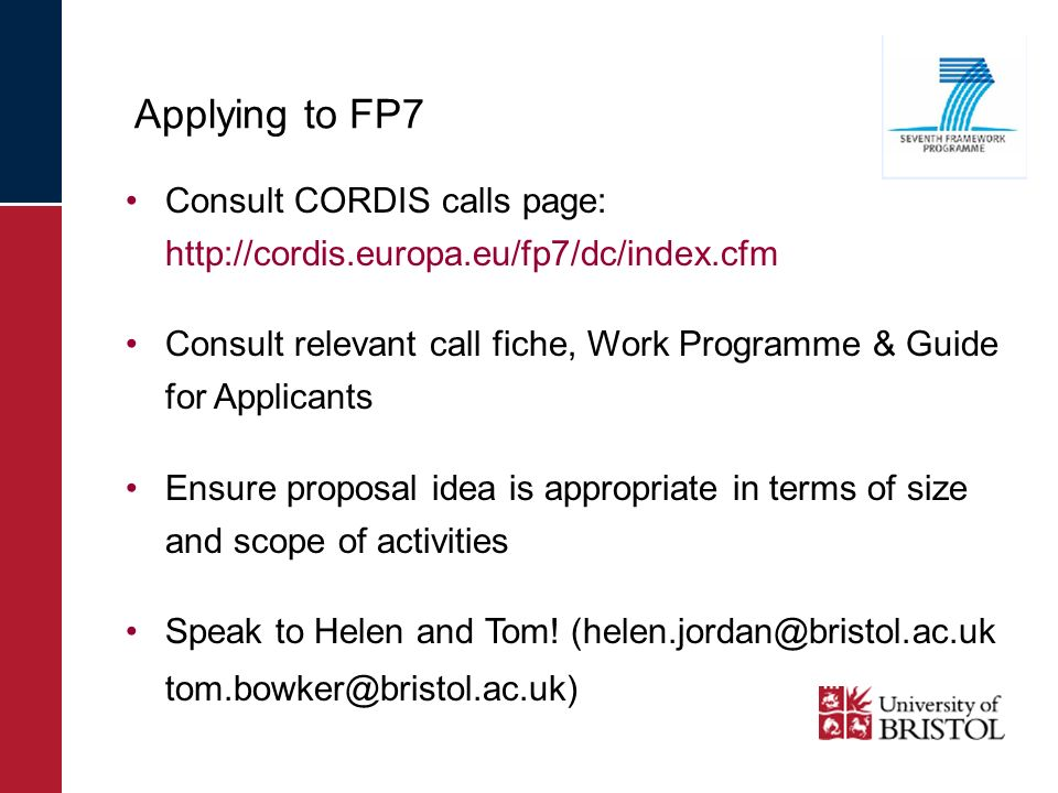 Applying to FP7 Consult CORDIS calls page: http://cordis.europa.eu/fp7/dc/index.cfm Consult relevant call fiche, Work Programme & Guide for Applicants Ensure proposal idea is appropriate in terms of size and scope of activities Speak to Helen and Tom.