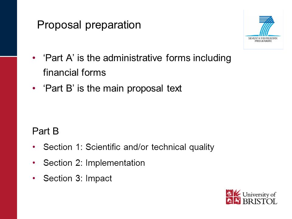 Part A is the administrative forms including financial forms Part B is the main proposal text Part B Section 1: Scientific and/or technical quality Section 2: Implementation Section 3: Impact Proposal preparation