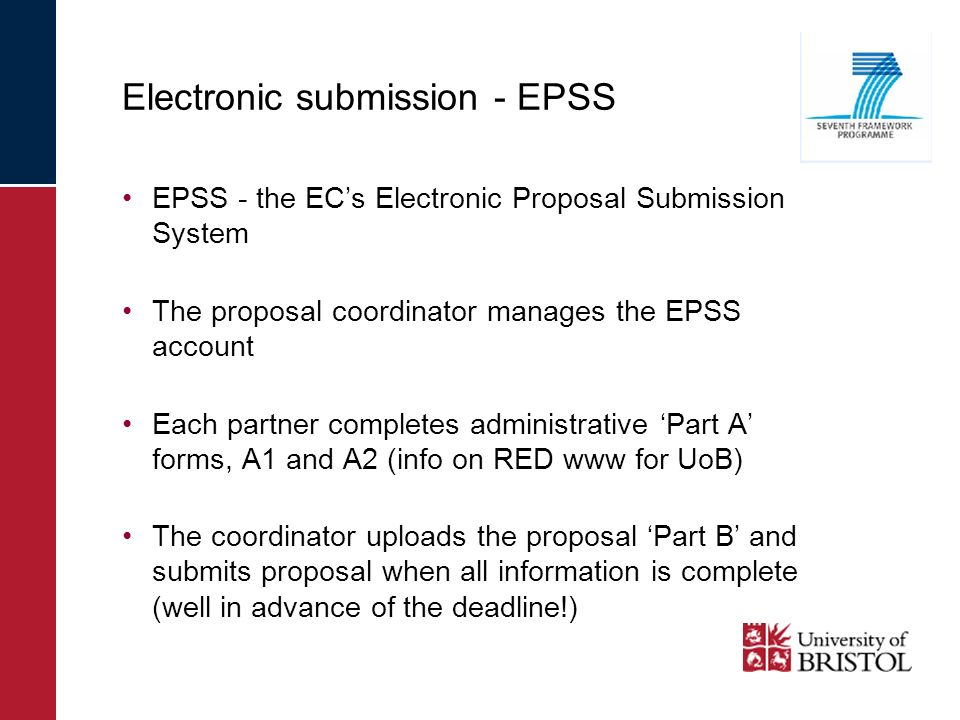 EPSS - the ECs Electronic Proposal Submission System The proposal coordinator manages the EPSS account Each partner completes administrative Part A forms, A1 and A2 (info on RED www for UoB) The coordinator uploads the proposal Part B and submits proposal when all information is complete (well in advance of the deadline!) Electronic submission - EPSS