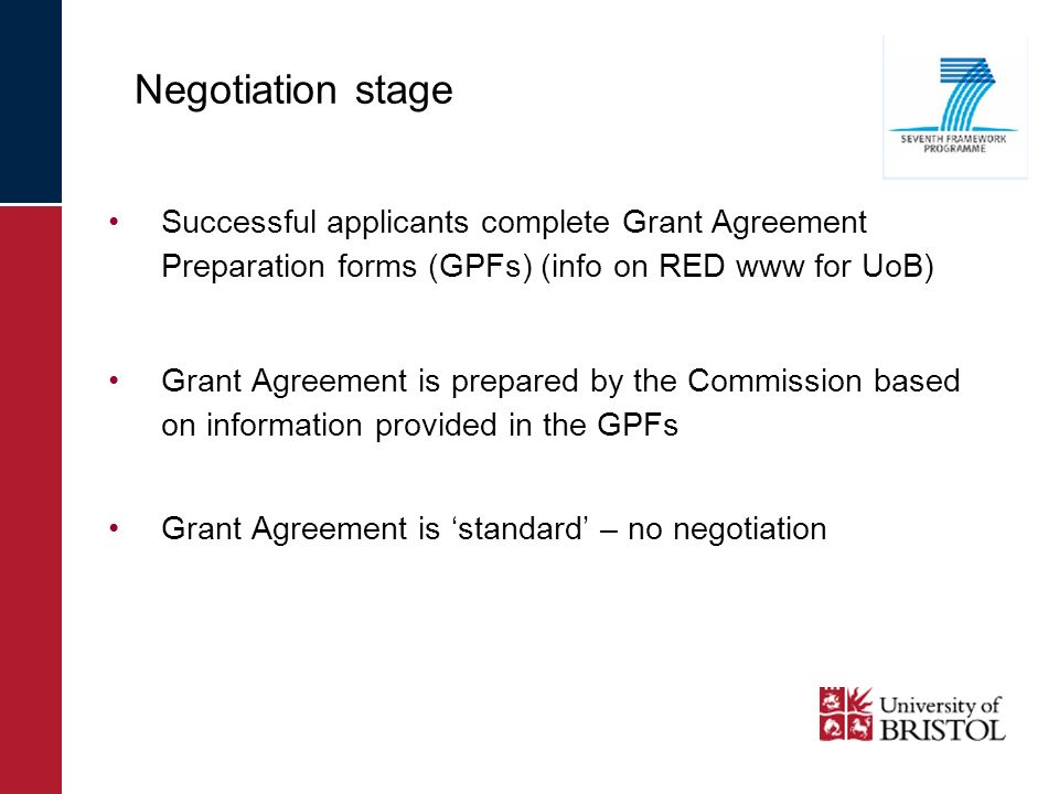 Successful applicants complete Grant Agreement Preparation forms (GPFs) (info on RED www for UoB) Grant Agreement is prepared by the Commission based on information provided in the GPFs Grant Agreement is standard – no negotiation Negotiation stage