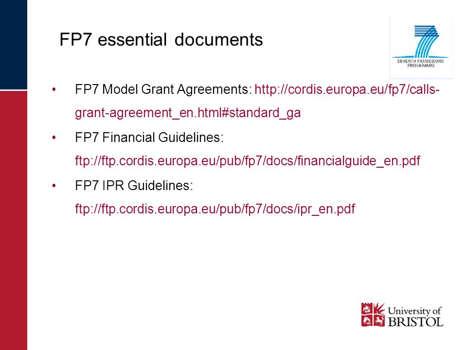FP7 Model Grant Agreements: http://cordis.europa.eu/fp7/calls- grant-agreement_en.html#standard_ga FP7 Financial Guidelines: ftp://ftp.cordis.europa.eu/pub/fp7/docs/financialguide_en.pdf FP7 IPR Guidelines: ftp://ftp.cordis.europa.eu/pub/fp7/docs/ipr_en.pdf FP7 essential documents