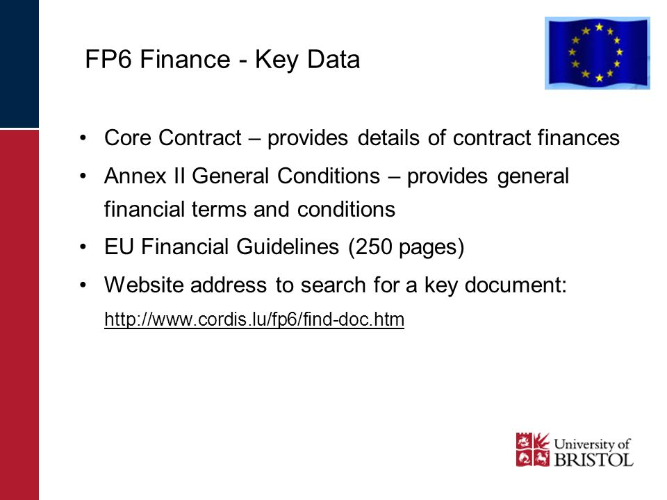 FP6 Finance - Key Data Core Contract – provides details of contract finances Annex II General Conditions – provides general financial terms and conditions EU Financial Guidelines (250 pages) Website address to search for a key document: http://www.cordis.lu/fp6/find-doc.htm
