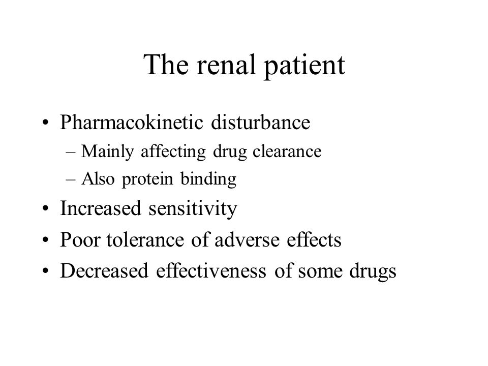 The renal patient Pharmacokinetic disturbance –Mainly affecting drug clearance –Also protein binding Increased sensitivity Poor tolerance of adverse effects Decreased effectiveness of some drugs